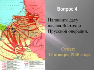 Вопрос 4 Напишите дату начала Восточно-Прусской операции. Ответ: 13 января 19
