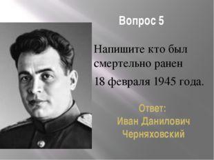 Вопрос 5 Напишите кто был смертельно ранен 18 февраля 1945 года. Ответ: Иван