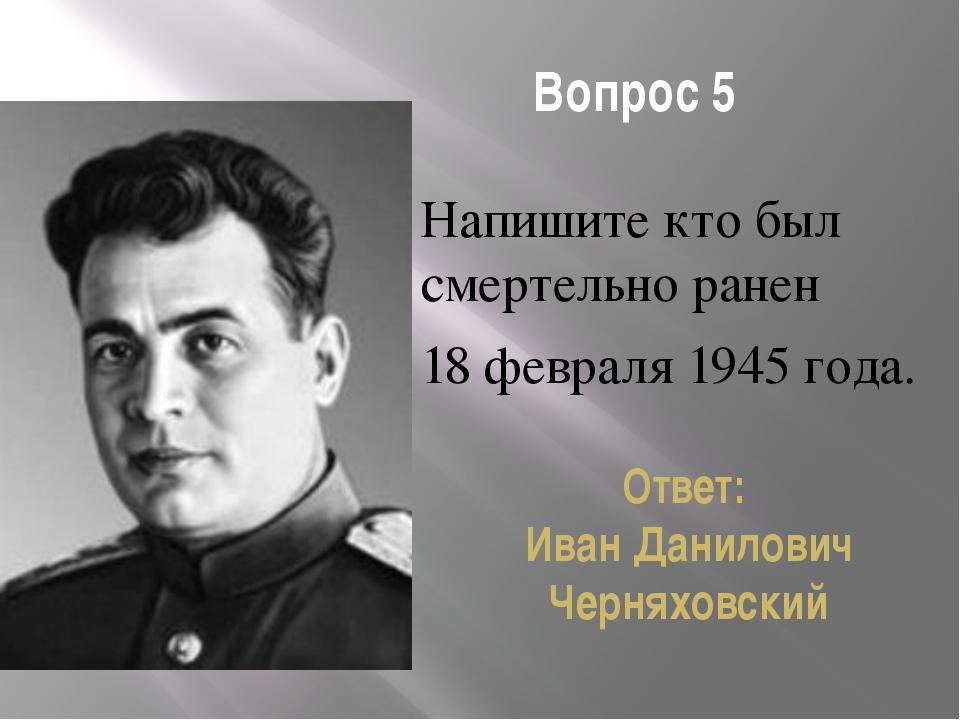 Вопрос 5 Напишите кто был смертельно ранен 18 февраля 1945 года. Ответ: Иван...