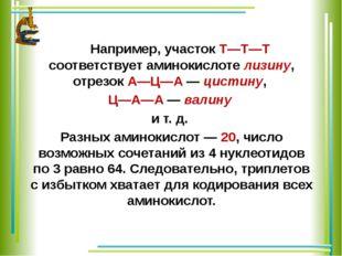 Например, участок Т—Т—Т соответствует аминокислоте лизину, отрезок А—Ц—А — ц