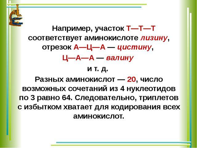 Например, участок Т—Т—Т соответствует аминокислоте лизину, отрезок А—Ц—А — ц...