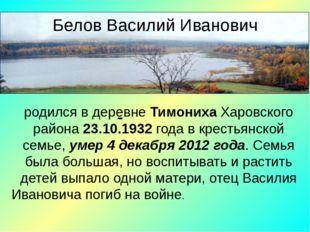 - родился в деревне Тимониха Харовского района 23.10.1932 года в крестьянской