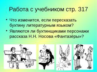 Работа с учебником стр. 317 Что изменится, если пересказать бухтину литератур