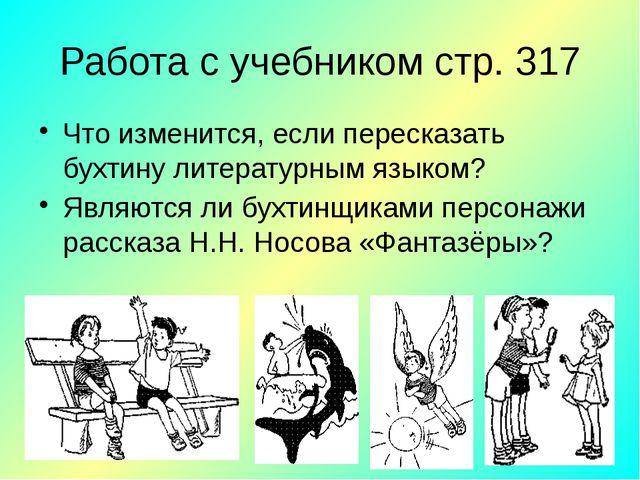Работа с учебником стр. 317 Что изменится, если пересказать бухтину литератур...