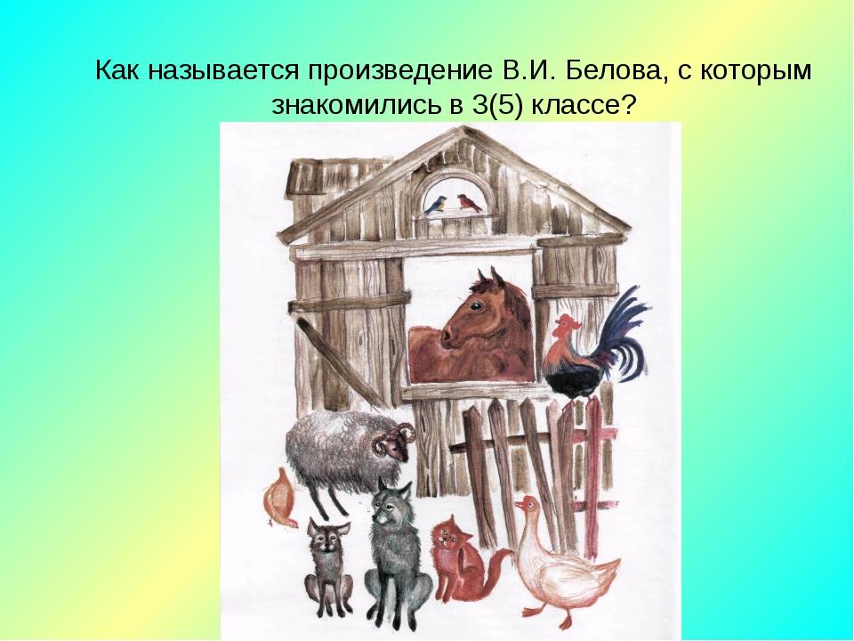 Как называется произведение В.И. Белова, с которым знакомились в 3(5) классе?