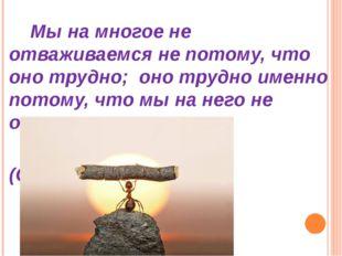 Мы на многое не отваживаемся не потому, что оно трудно; оно трудно именно по