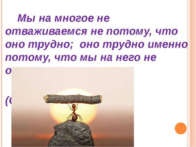 Мы на многое не отваживаемся не потому, что оно трудно; оно трудно именно по...