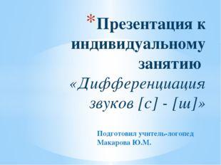 Подготовил учитель-логопед Макарова Ю.М. Презентация к индивидуальному заняти