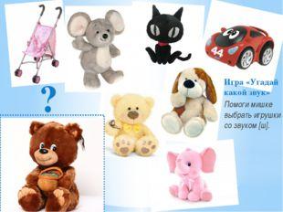 Игра «Угадай какой звук» Помоги мишке выбрать игрушки со звуком [ш]. ?