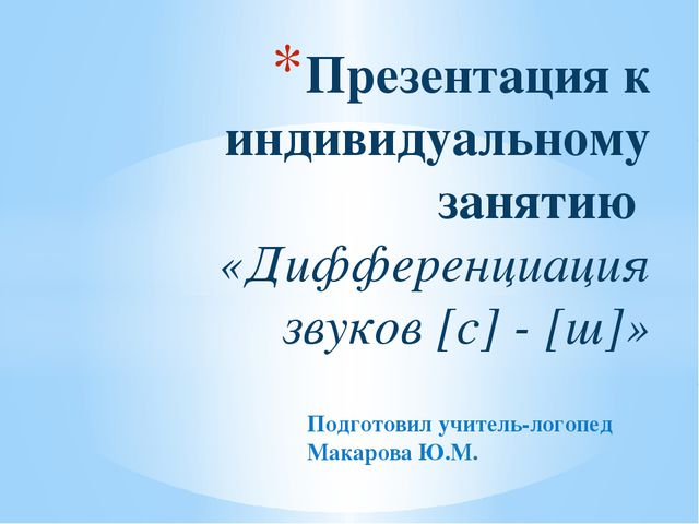 Подготовил учитель-логопед Макарова Ю.М. Презентация к индивидуальному заняти...