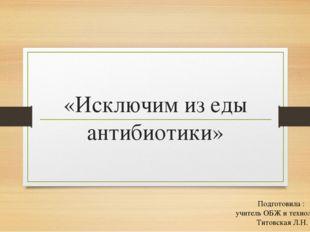 «Исключим из еды антибиотики» Подготовила : учитель ОБЖ и технологии Титовска