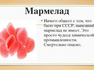 Мармелад Ничего общего с тем, что было при СССР, нынешний мармелад не имеет.