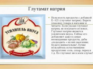 Глутамат натрия Нельзя есть продукты с добавкой Е- 621 (глутамат натрия). Бер