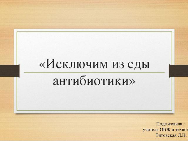 «Исключим из еды антибиотики» Подготовила : учитель ОБЖ и технологии Титовска...