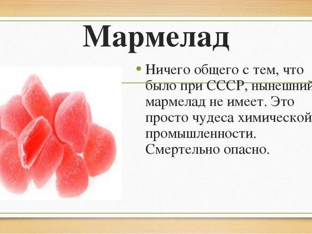Мармелад Ничего общего с тем, что было при СССР, нынешний мармелад не имеет....