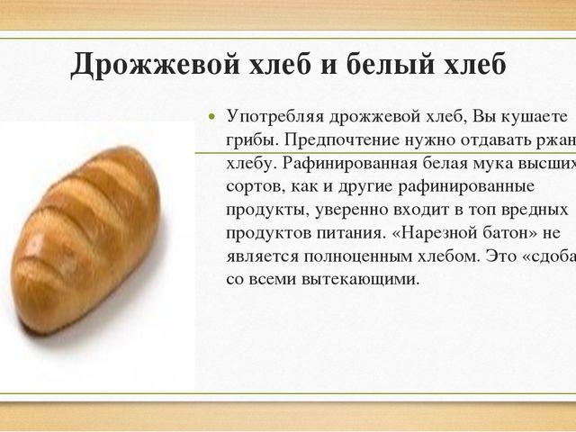 Дрожжевой хлеб и белый хлеб Употребляя дрожжевой хлеб, Вы кушаете грибы. Пред...
