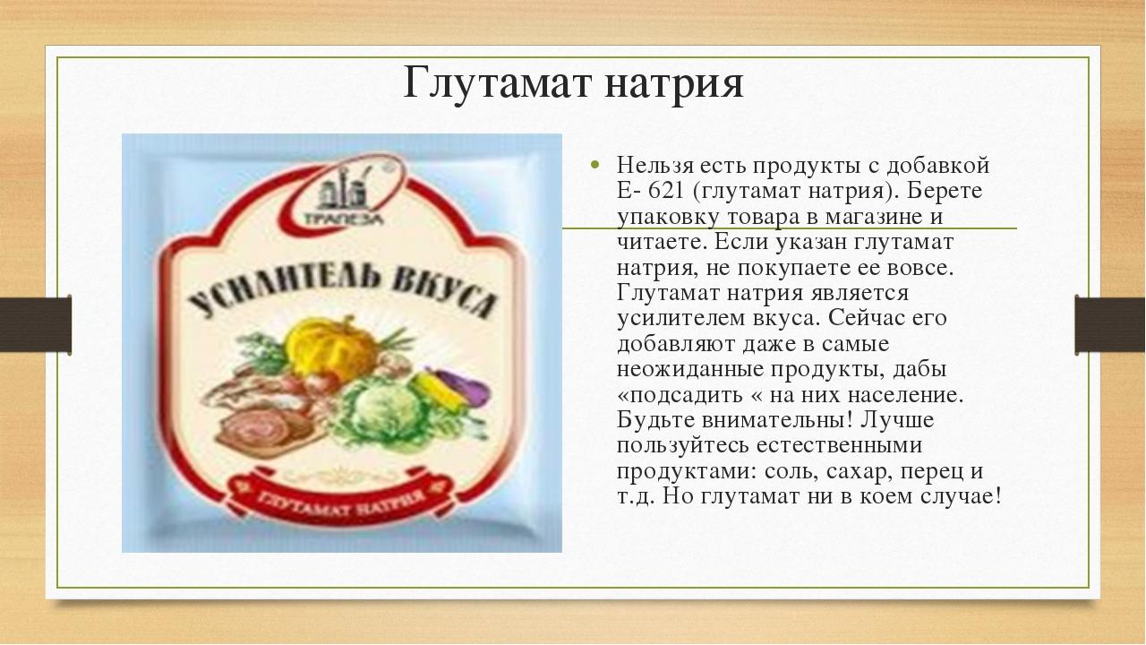Глутамат натрия Нельзя есть продукты с добавкой Е- 621 (глутамат натрия). Бер...