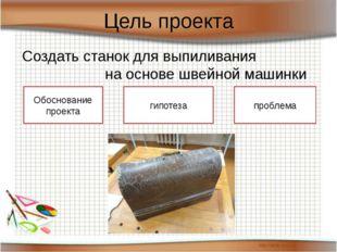 Цель проекта Создать станок для выпиливания на основе швейной машинки Обоснов