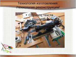 Технология изготовления /технология реконструкции/