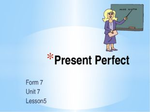 Form 7 Unit 7 Lesson5 Present Perfect