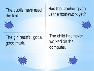 The pupils have read the text. Has the teacher given us the homework yet? The