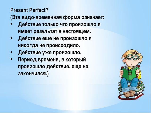 Present Perfect? (Эта видо-временная форма означает: Действие только что прои...