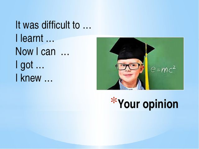 Your opinion It was difficult to … I learnt … Now I can … I got … I knew …