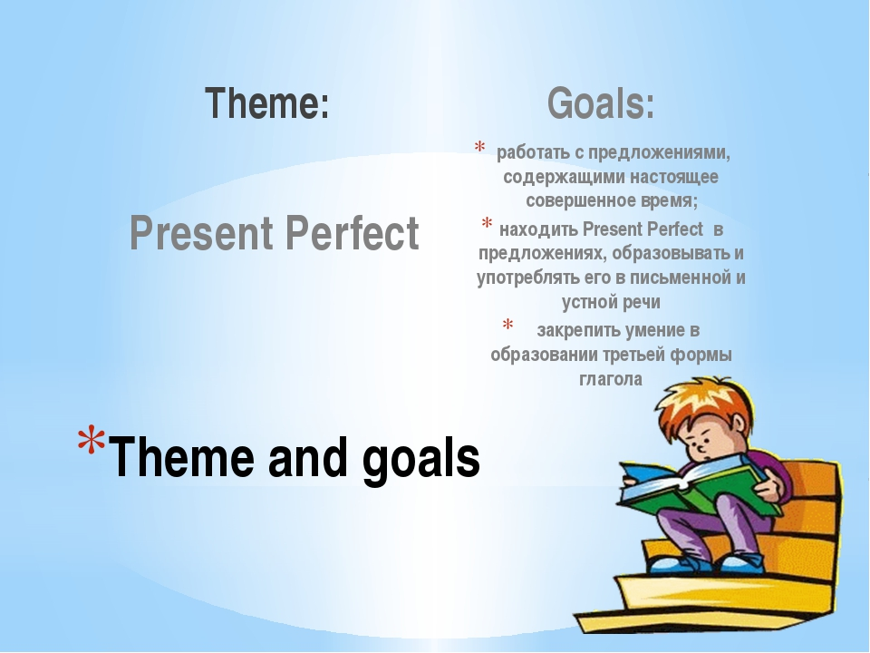 Theme: Present Perfect Goals: работать c предложениями, содержащими настоящее...