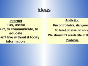 Ideas Addiction Uncontrollable, dangerous To treat, to rise, to solve We shou