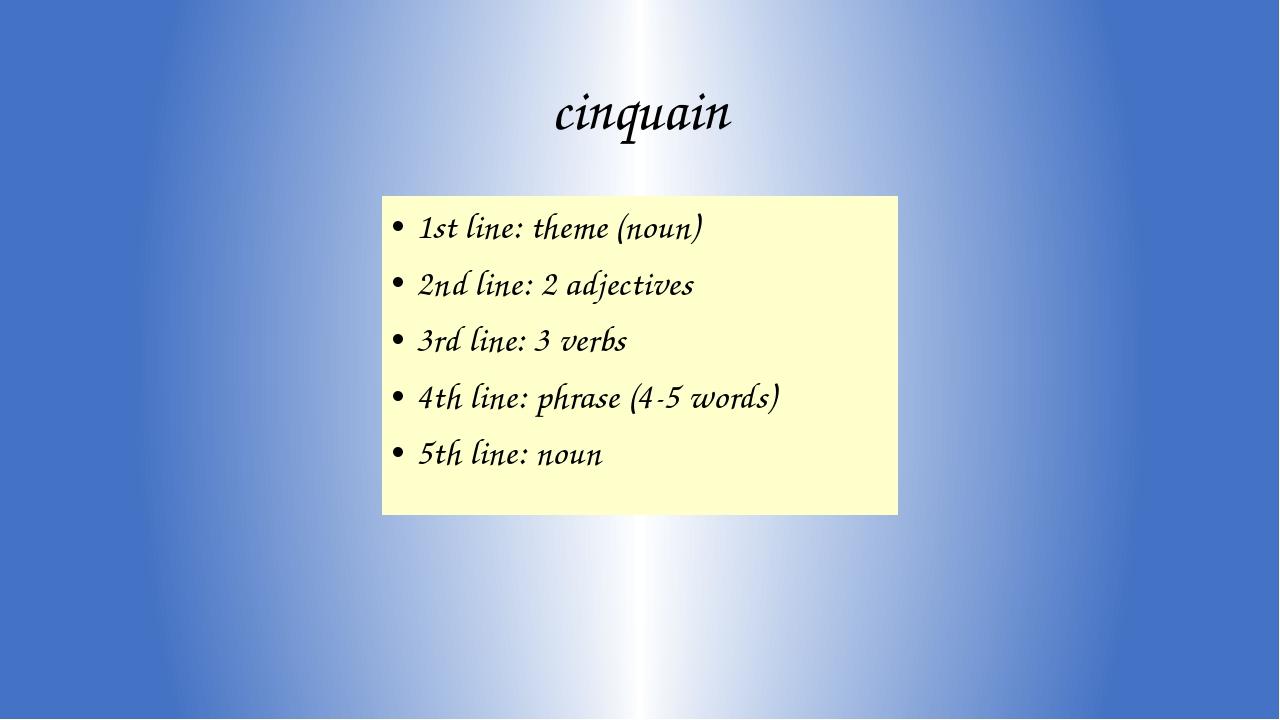 cinquain 1st line: theme (noun) 2nd line: 2 adjectives 3rd line: 3 verbs 4th...