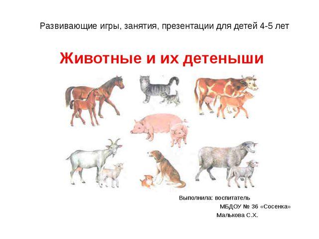 Животные и их детеныши Выполнила: воспитатель МБДОУ № 36 «Сосенка» Малькова С...