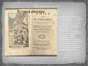 «Эмиль, или О воспитании» (1762) Роман-трактат «Эмиль или о Воспитании» являе