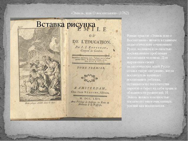 «Эмиль, или О воспитании» (1762) Роман-трактат «Эмиль или о Воспитании» являе...