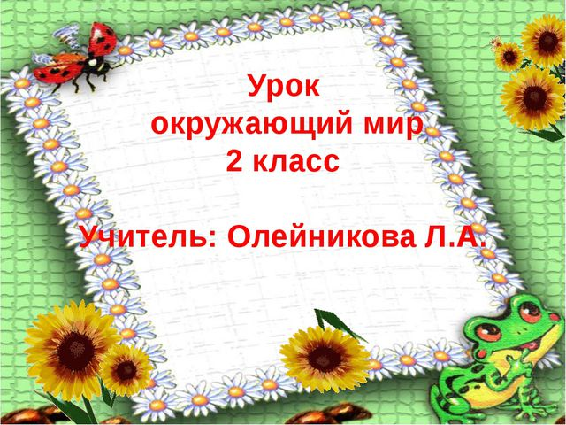 Урок окружающий мир 2 класс Учитель: Олейникова Л.А.