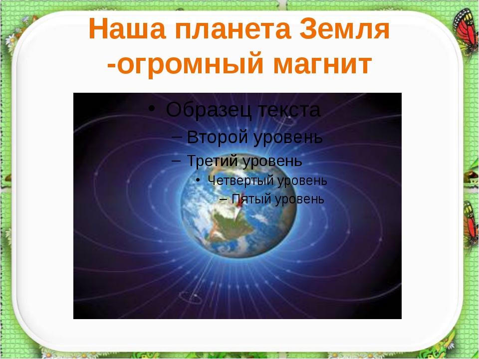 Наша планета Земля -огромный магнит http://aida.ucoz.ru