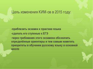 Цель изменения КИМ-ов в 2015 году: -приблизить экзамен к практике языка -сдел