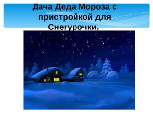 Дача Деда Мороза с пристройкой для Снегурочки.
