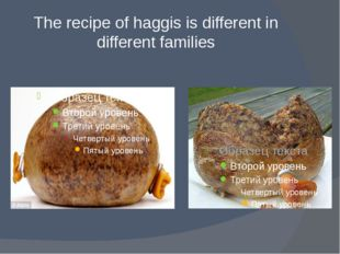 The recipe of haggis is different in different families