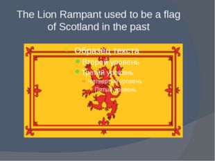 The Lion Rampant used to be a flag of Scotland in the past