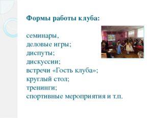 Формы работы клуба:  семинары, деловые игры; диспуты; дискуссии; встречи «Го