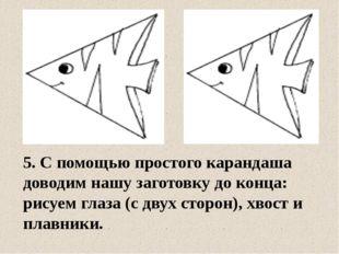 5. С помощью простого карандаша доводим нашу заготовку до конца: рисуем глаза