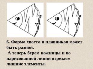 6. Форма хвоста и плавников может быть разной. А теперь берем ножницы и по на