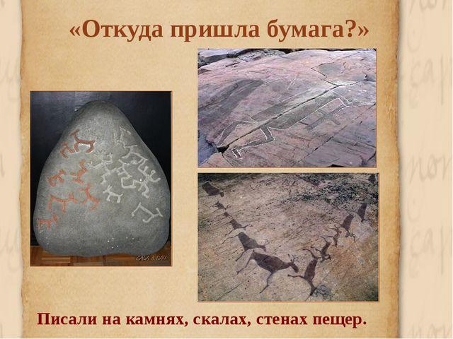 «Откуда пришла бумага?» Писали на камнях, скалах, стенах пещер.