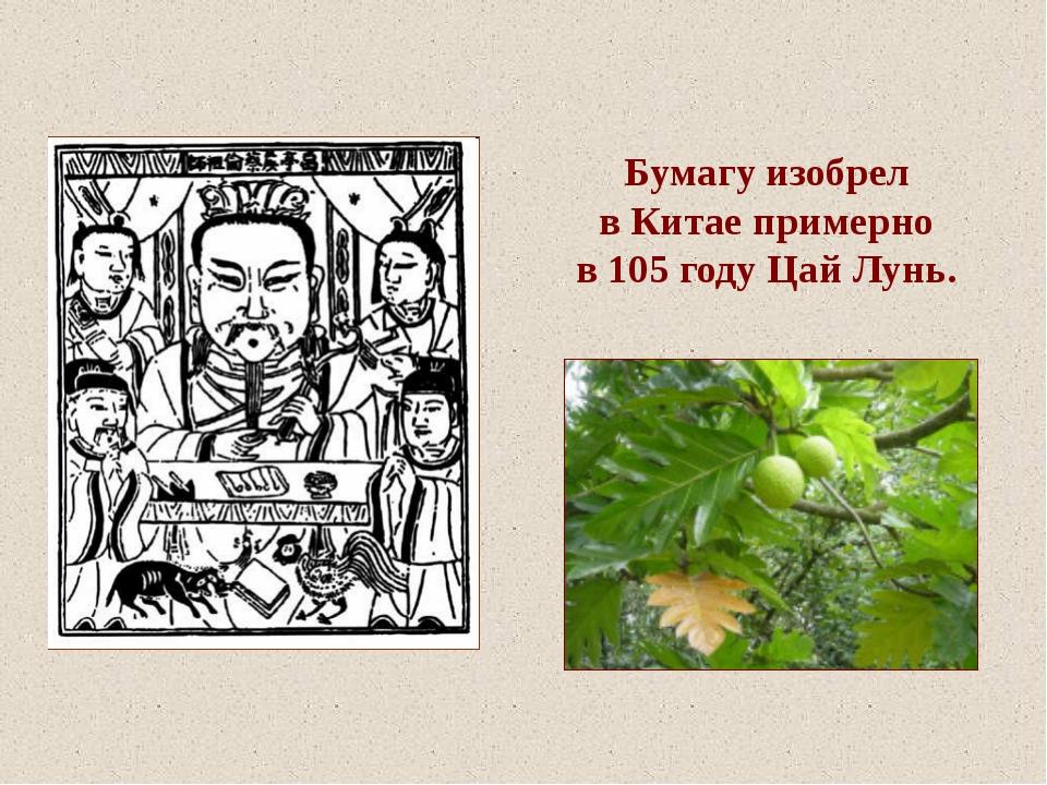 Бумагу изобрел в Китае примерно в 105 году Цай Лунь.
