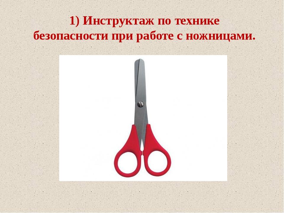 1) Инструктаж по технике безопасности при работе с ножницами.