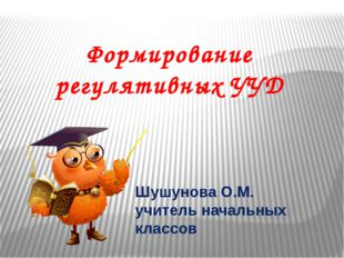 Формирование регулятивных УУД Шушунова О.М. учитель начальных классов