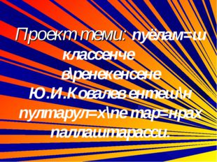 Проект теми: пуёлам=ш классенче в\ренекенсене Ю.И.Ковалев ентеш\н пултарул=х