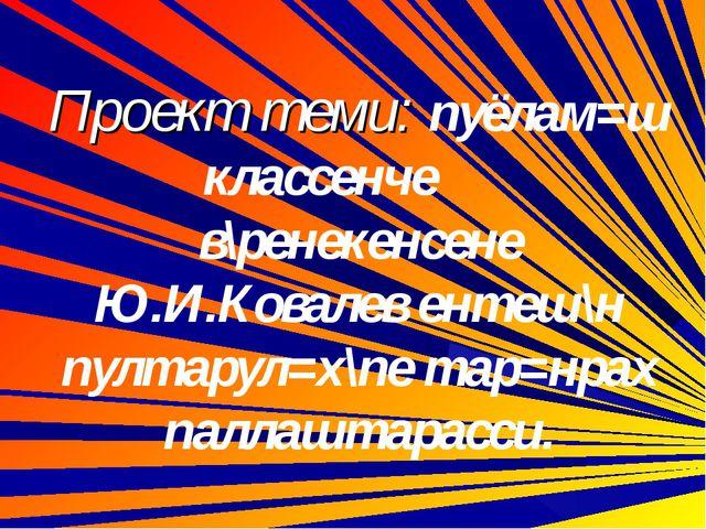 Проект теми: пуёлам=ш классенче в\ренекенсене Ю.И.Ковалев ентеш\н пултарул=х...