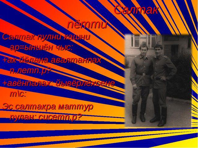 Салтак пётти Салтак пулни кашни ар=ыншён чыс: +ак йёлана авалтанпах п.летп.р...