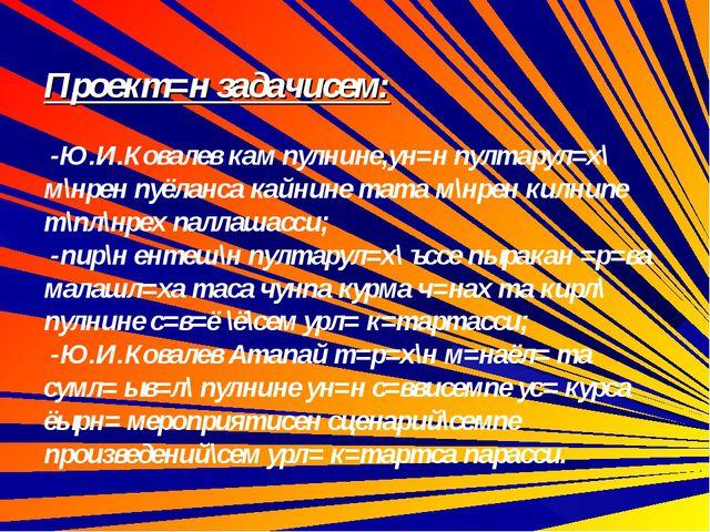 Проект=н задачисем: -Ю.И.Ковалев кам пулнине,ун=н пултарул=х\ м\нрен пуёланс...